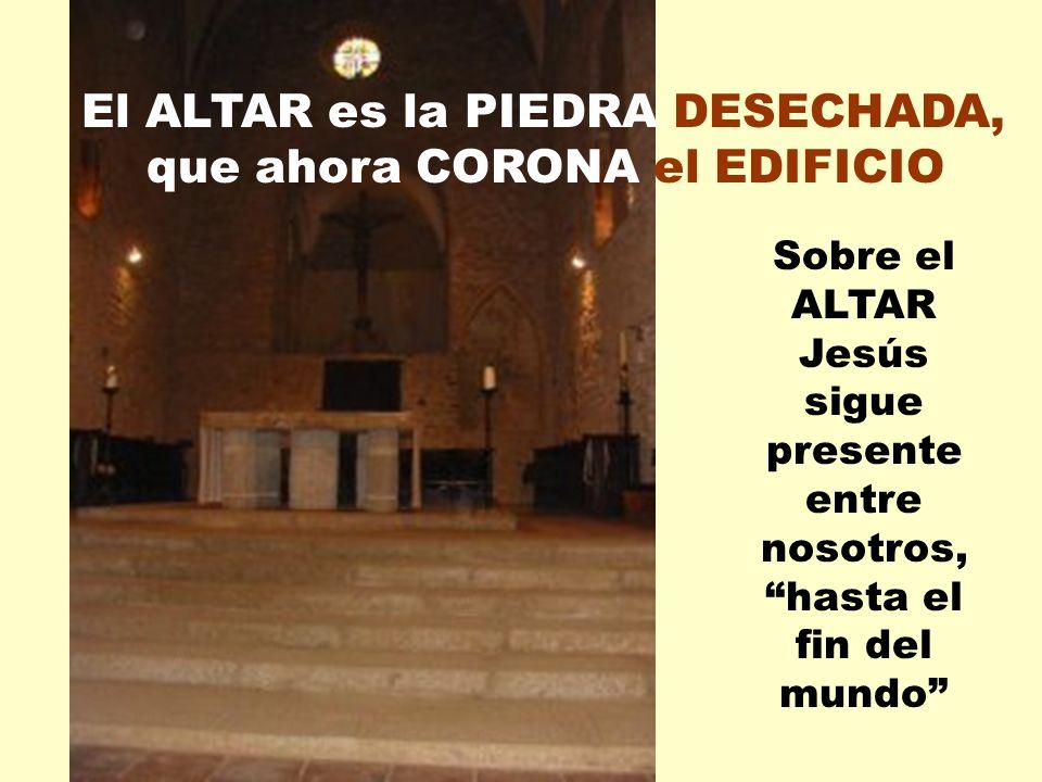 Sobre el ALTAR Jesús sigue presente entre nosotros, hasta el fin del mundo El ALTAR es la PIEDRA DESECHADA, que ahora CORONA el EDIFICIO
