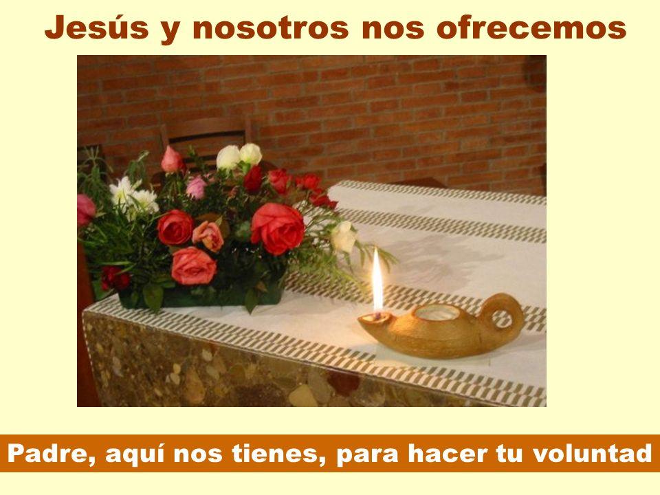 Padre, aquí nos tienes, para hacer tu voluntad Jesús y nosotros nos ofrecemos
