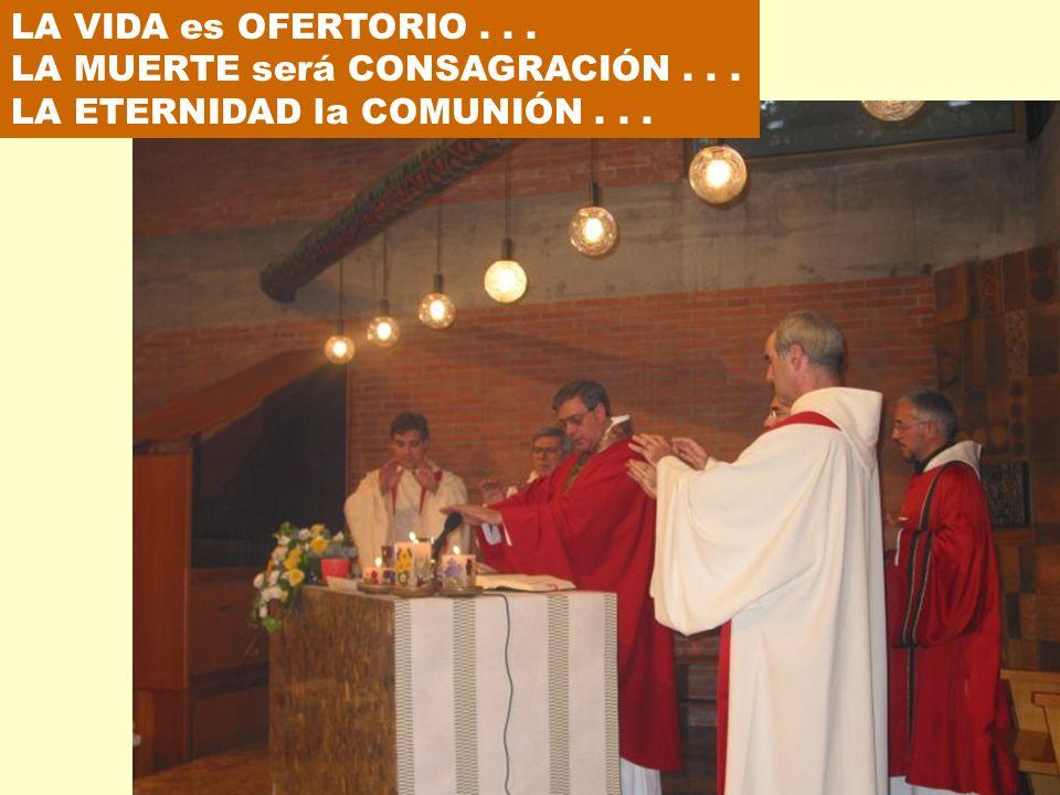 LA VIDA es OFERTORIO... LA MUERTE será CONSAGRACIÓN... LA ETERNIDAD la COMUNIÓN...