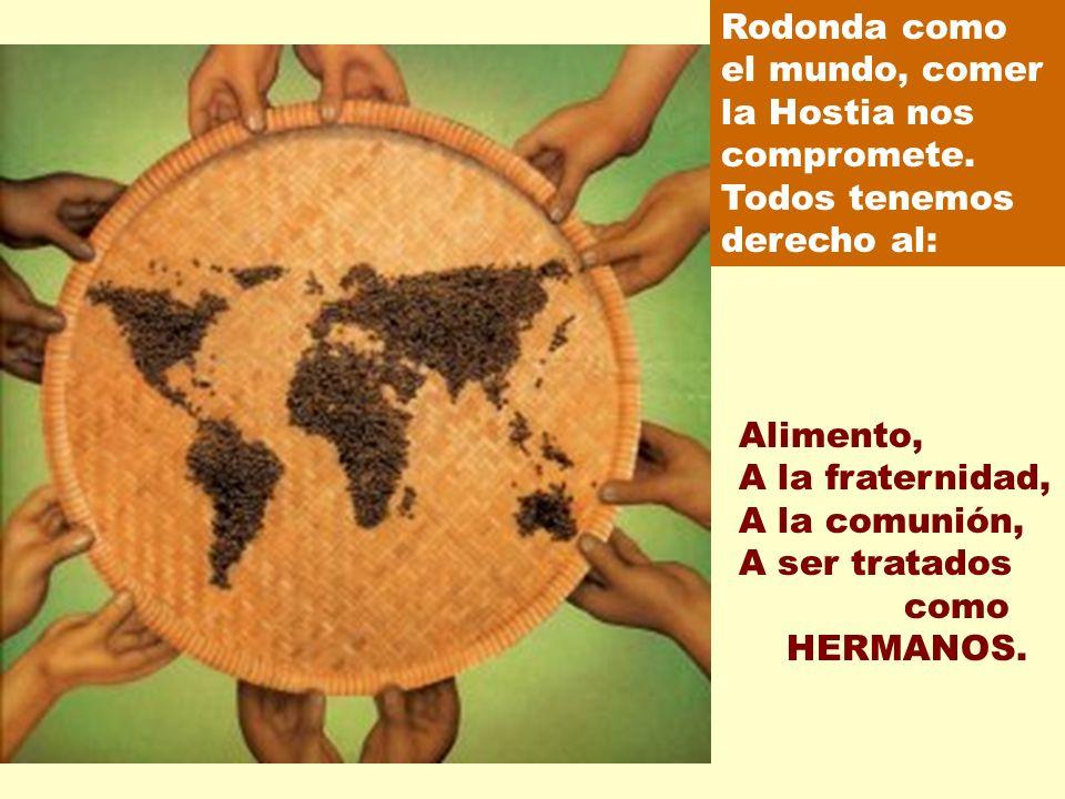 Rodonda como el mundo, comer la Hostia nos compromete. Todos tenemos derecho al: Alimento, A la fraternidad, A la comunión, A ser tratados como HERMAN