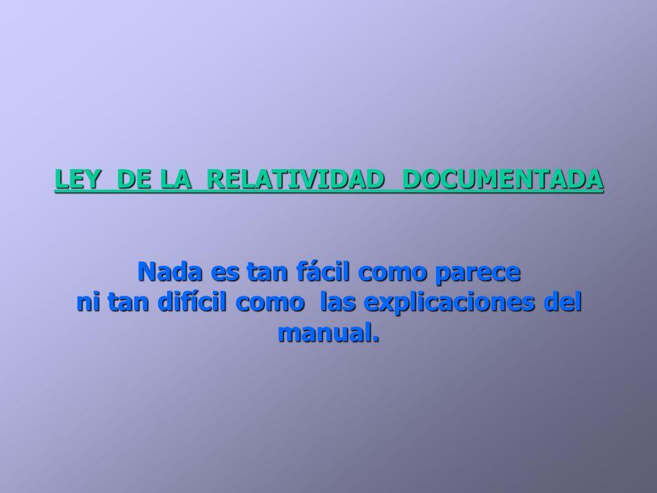 LEY DE LA RELATIVIDAD DOCUMENTADA Nada es tan fácil como parece ni tan difícil como las explicaciones del manual.