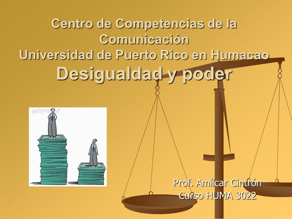 Centro de Competencias de la Comunicación Universidad de Puerto Rico en Humacao Desigualdad y poder Prof. Amílcar Cintrón Curso HUMA 3022