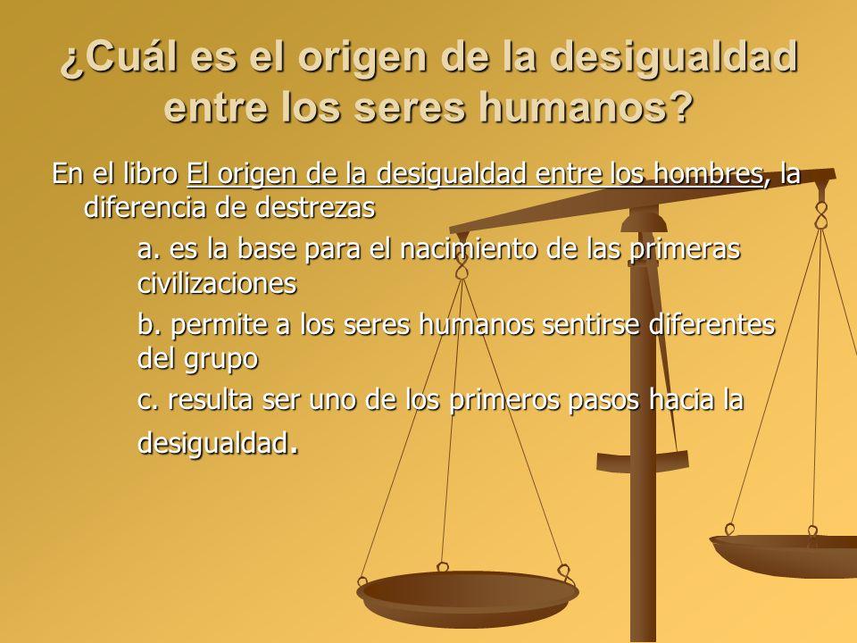 ¿Cuál es el origen de la desigualdad entre los seres humanos? En el libro El origen de la desigualdad entre los hombres, la diferencia de destrezas a.
