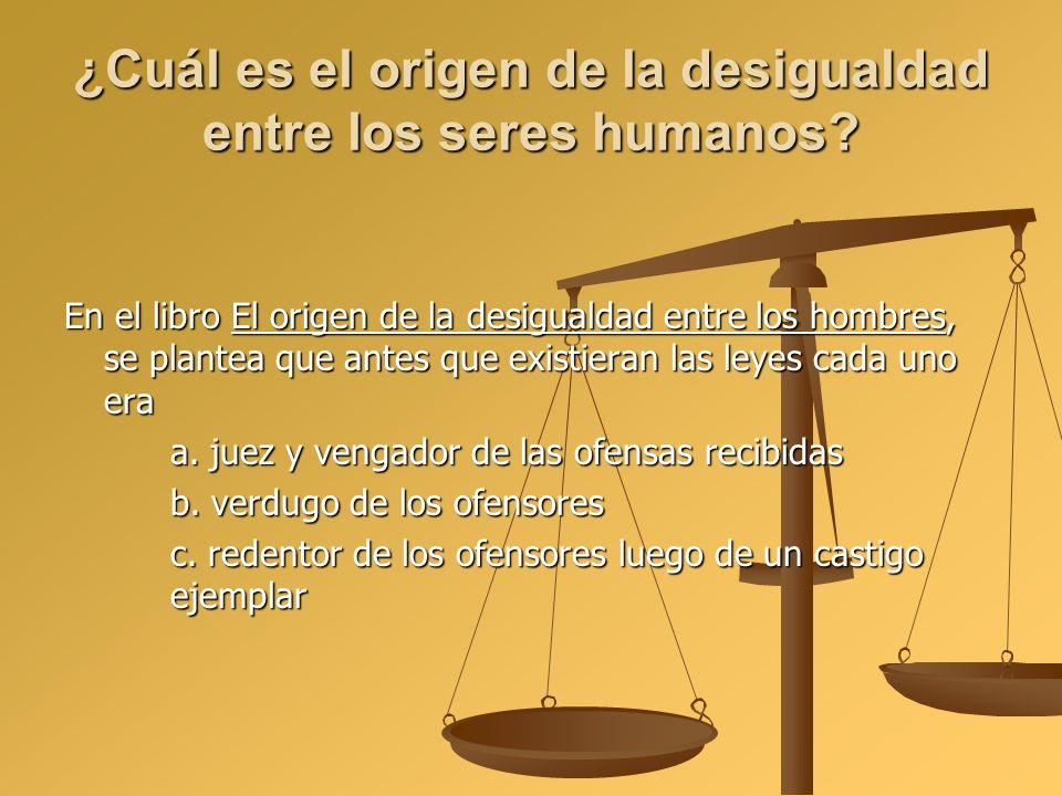 ¿Cuál es el origen de la desigualdad entre los seres humanos? En el libro El origen de la desigualdad entre los hombres, se plantea que antes que exis