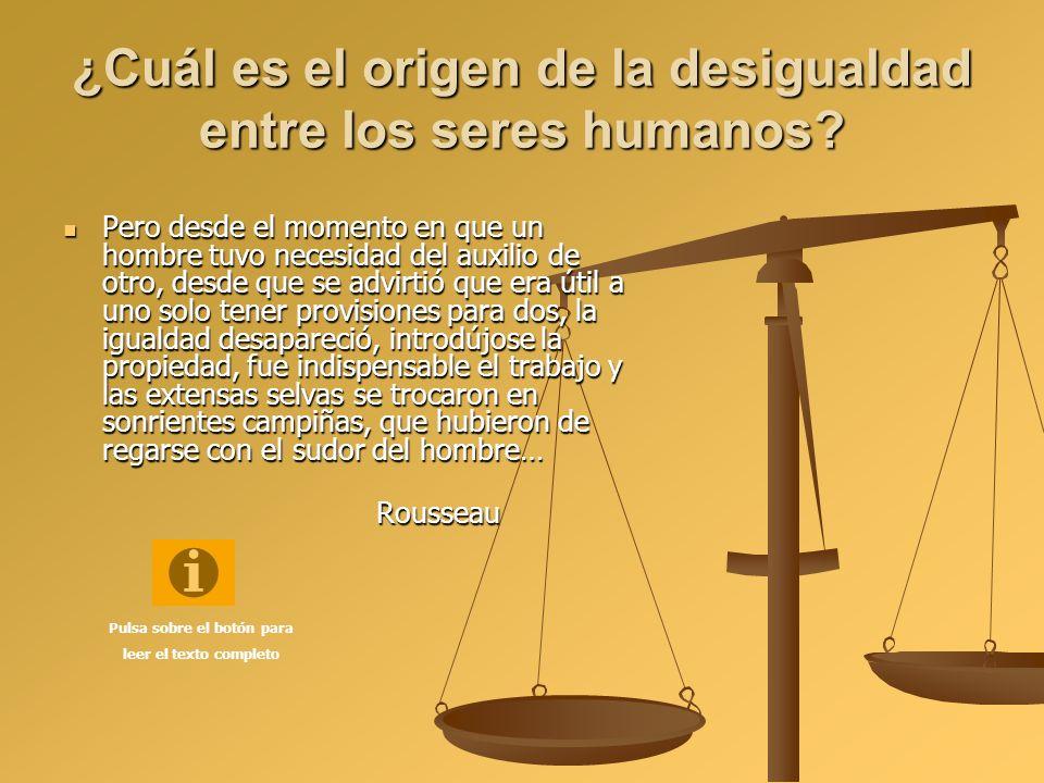 ¿Cuál es el origen de la desigualdad entre los seres humanos? Pero desde el momento en que un hombre tuvo necesidad del auxilio de otro, desde que se