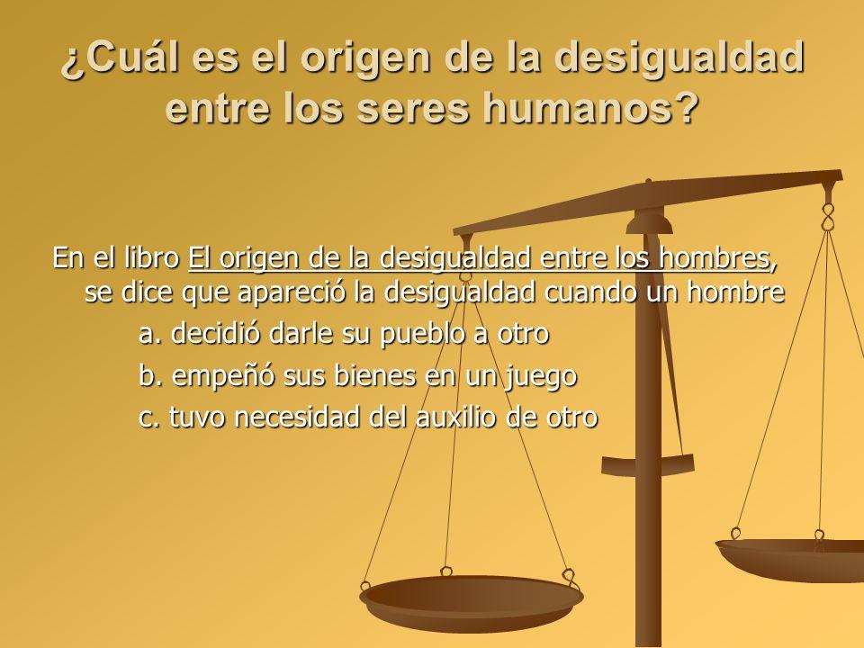 ¿Cuál es el origen de la desigualdad entre los seres humanos? En el libro El origen de la desigualdad entre los hombres, se dice que apareció la desig