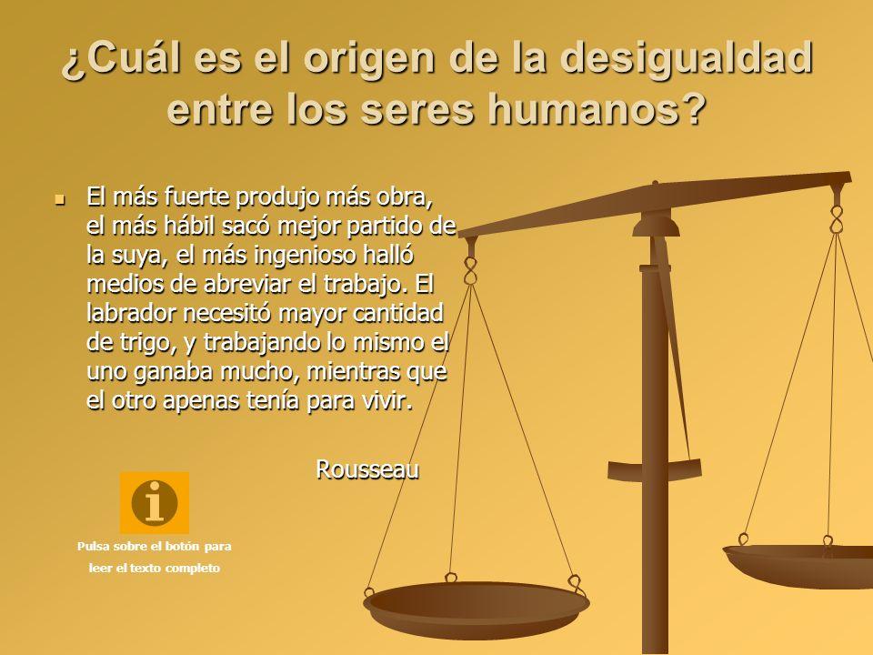 ¿Cuál es el origen de la desigualdad entre los seres humanos? El más fuerte produjo más obra, el más hábil sacó mejor partido de la suya, el más ingen
