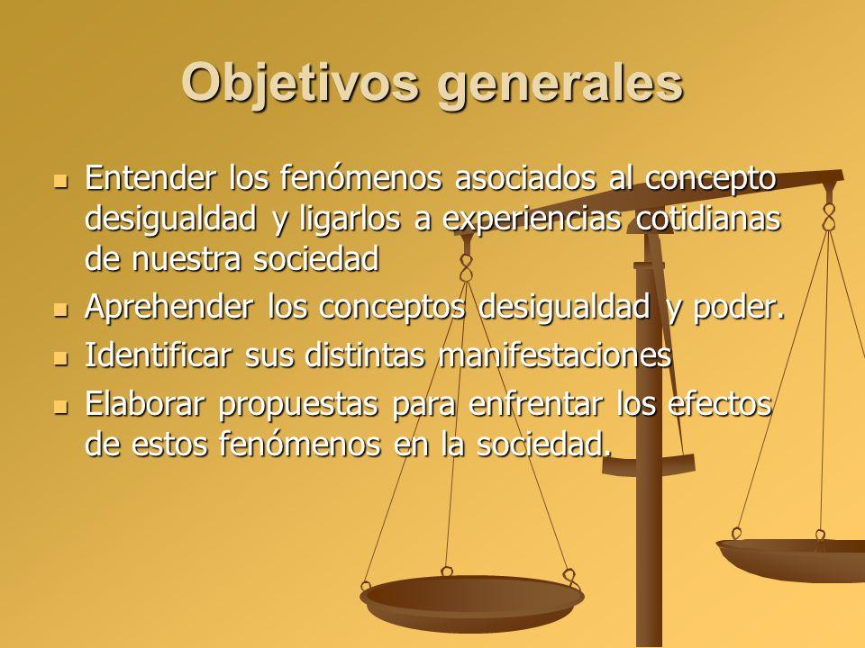 Objetivos generales Entender los fenómenos asociados al concepto desigualdad y ligarlos a experiencias cotidianas de nuestra sociedad Entender los fen