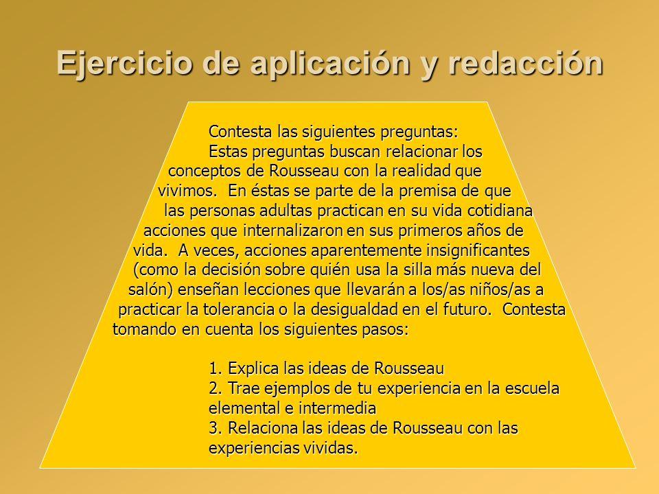 Ejercicio de aplicación y redacción Contesta las siguientes preguntas: Estas preguntas buscan relacionar los conceptos de Rousseau con la realidad que