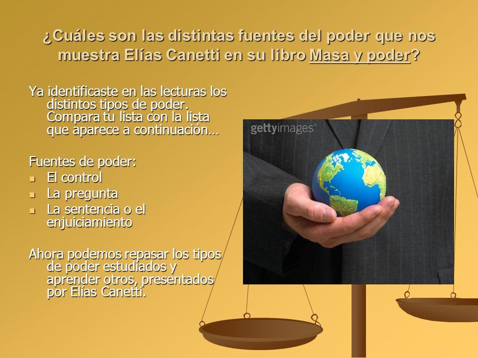 ¿Cuáles son las distintas fuentes del poder que nos muestra Elías Canetti en su libro Masa y poder? Ya identificaste en las lecturas los distintos tip