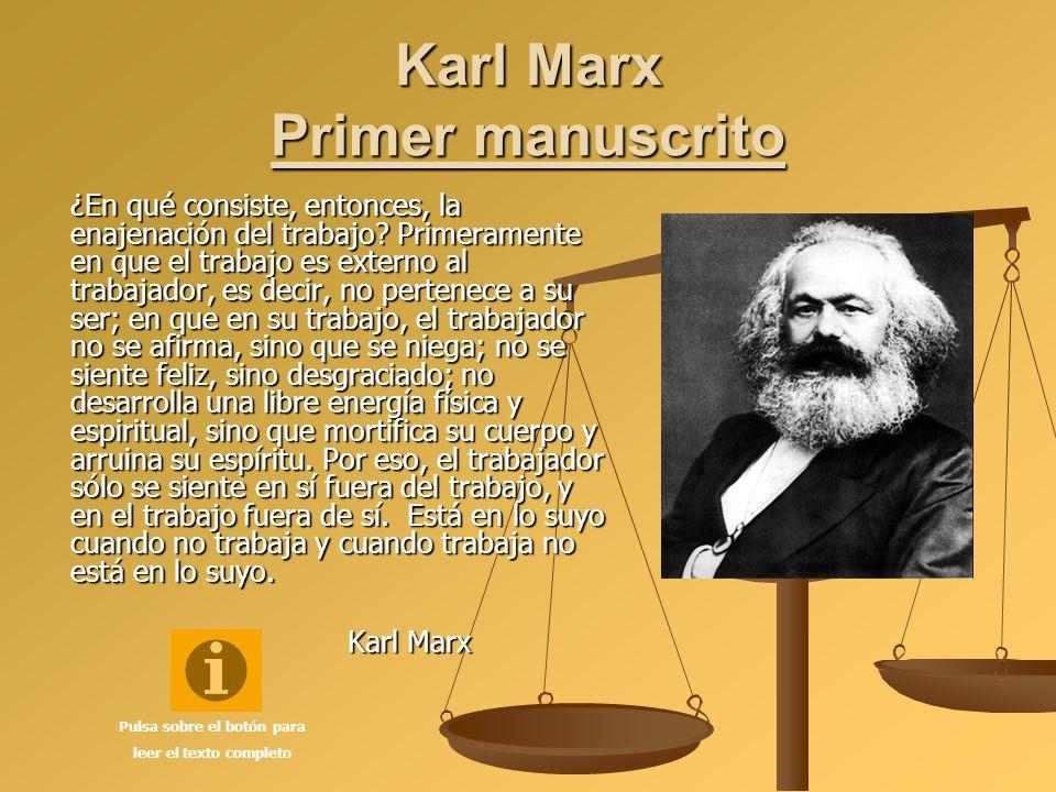 Karl Marx Primer manuscrito ¿En qué consiste, entonces, la enajenación del trabajo? Primeramente en que el trabajo es externo al trabajador, es decir,