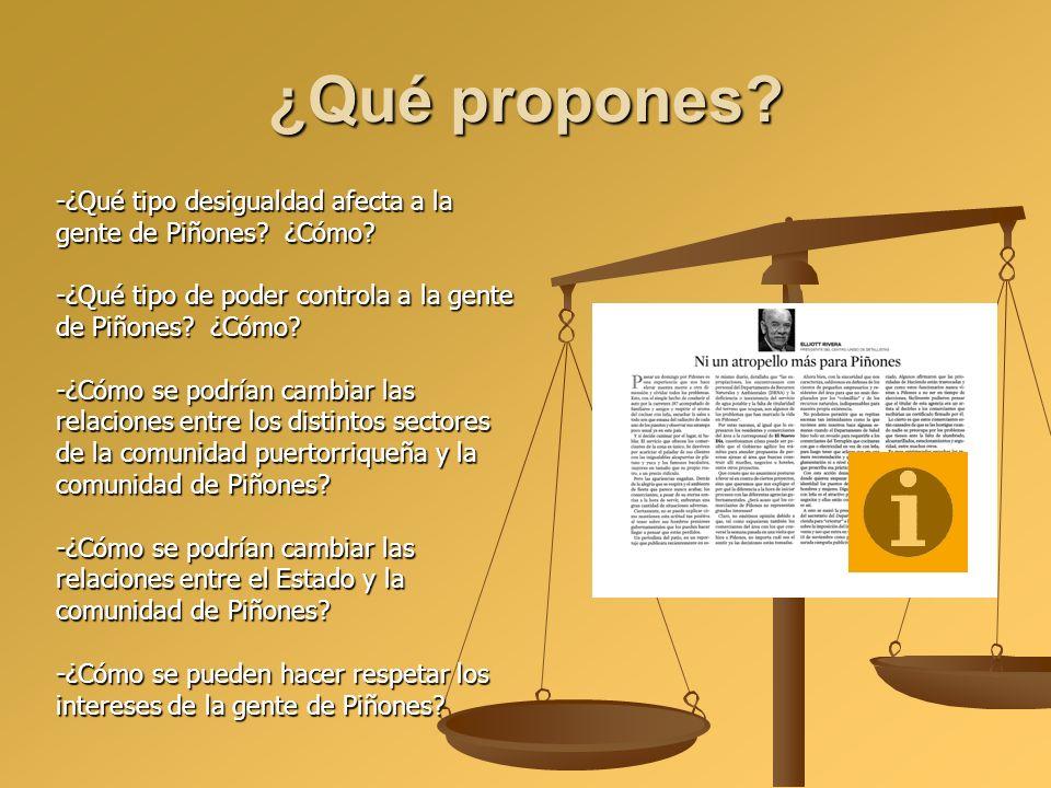 ¿Qué propones? -¿Qué tipo desigualdad afecta a la gente de Piñones? ¿Cómo? -¿Qué tipo de poder controla a la gente de Piñones? ¿Cómo? -¿Cómo se podría