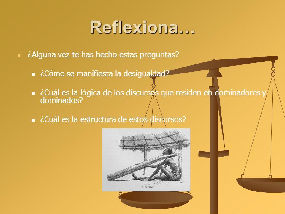 Reflexiona… ¿Alguna vez te has hecho estas preguntas? ¿Cómo se manifiesta la desigualdad? ¿Cuál es la lógica de los discursos que residen en dominador