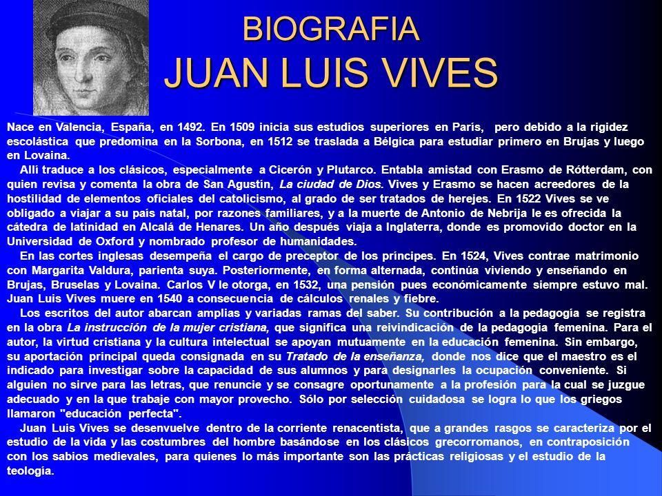 BIOGRAFIA JUAN LUIS VIVES Nace en Valencia, España, en 1492. En 1509 inicia sus estudios superiores en París, pero debido a la rigidez escolástica que