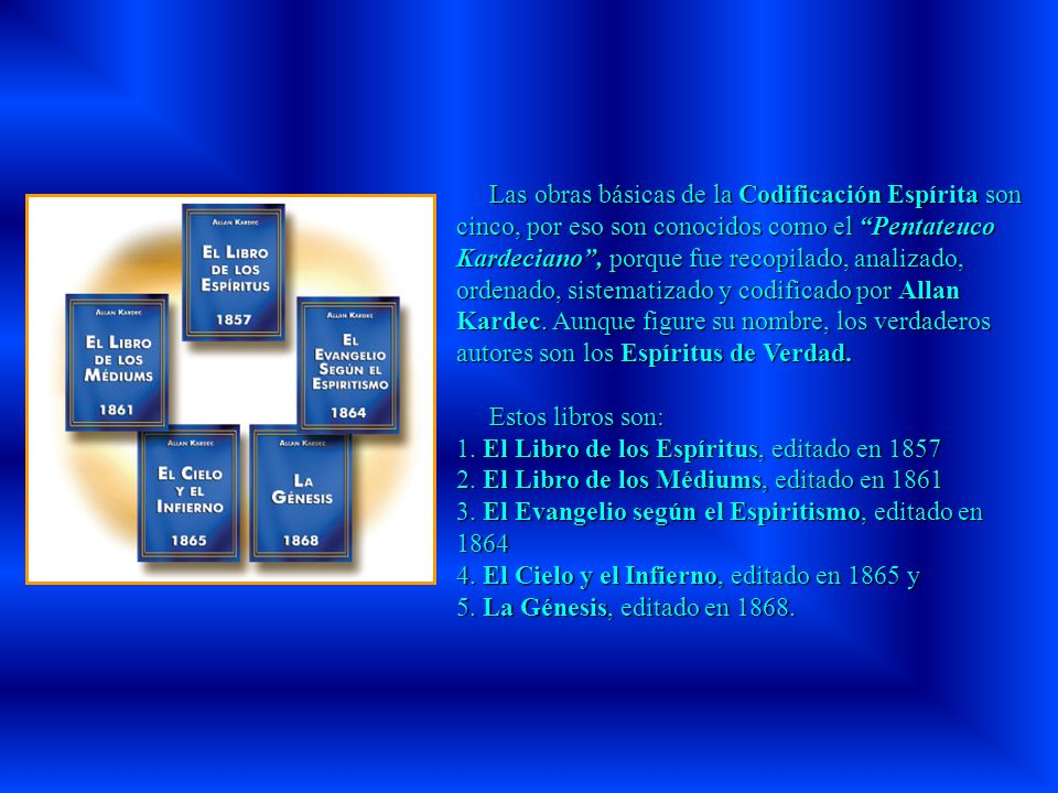 Las obras básicas de la Codificación Espírita son cinco, por eso son conocidos como el Pentateuco Kardeciano, porque fue recopilado, analizado, ordenado, sistematizado y codificado por Allan Kardec.