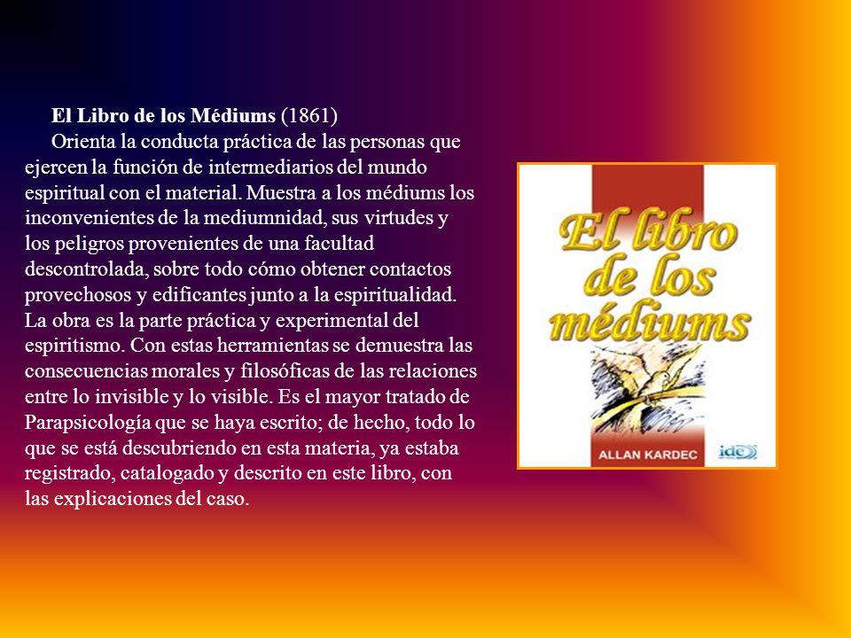 El Libro de los Médiums (1861) Orienta la conducta práctica de las personas que ejercen la función de intermediarios del mundo espiritual con el material.