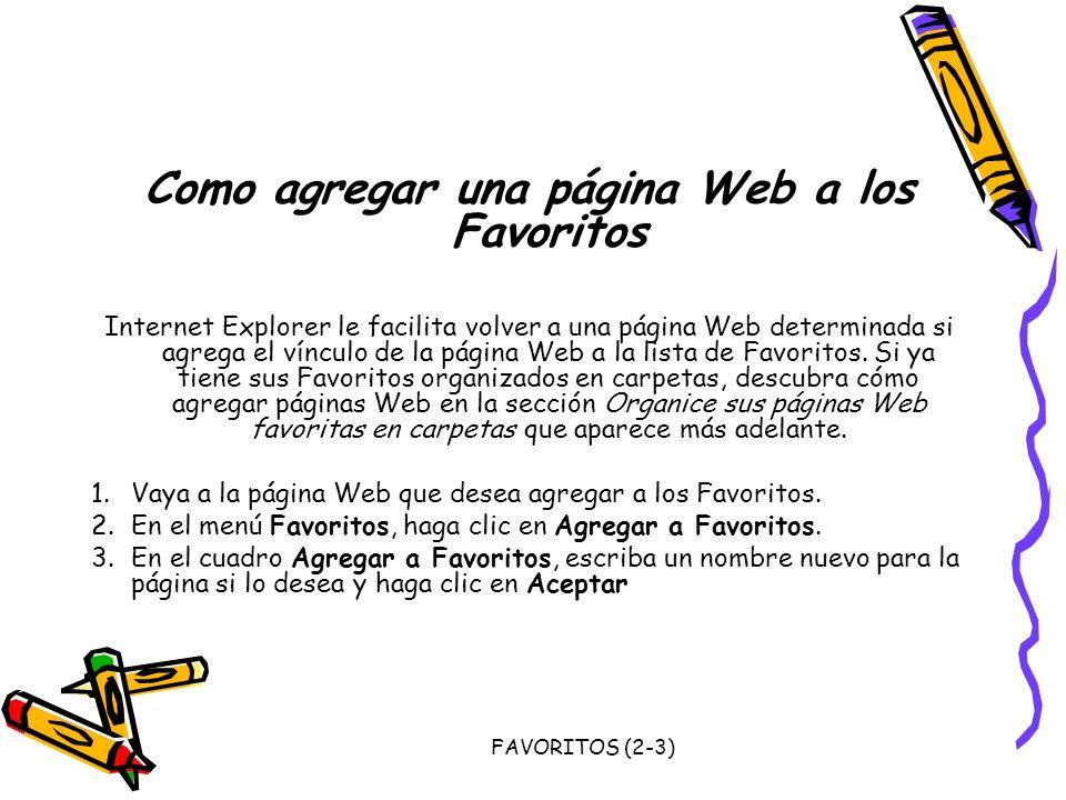 FAVORITOS (2-3) Como agregar una página Web a los Favoritos Internet Explorer le facilita volver a una página Web determinada si agrega el vínculo de