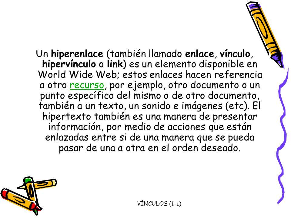 VÍNCULOS (1-1) Un hiperenlace (también llamado enlace, vínculo, hipervínculo o link) es un elemento disponible en World Wide Web; estos enlaces hacen