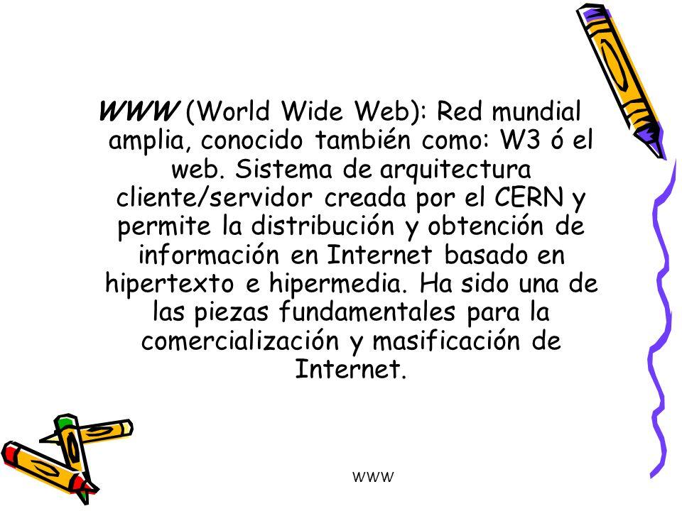 WWW WWW (World Wide Web): Red mundial amplia, conocido también como: W3 ó el web. Sistema de arquitectura cliente/servidor creada por el CERN y permit