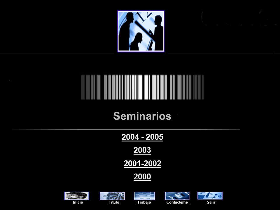 Seminarios InicioInicio Título Trabajo Contácteme SalirTítuloTrabajoContácteme Salir 2004 - 2005 2003 2001-2002002 2000