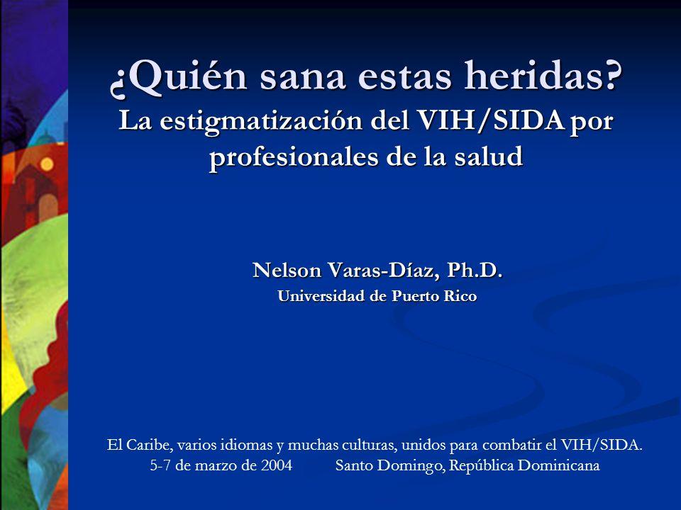 ¿Quién sana estas heridas? La estigmatización del VIH/SIDA por profesionales de la salud Nelson Varas-Díaz, Ph.D. Universidad de Puerto Rico El Caribe