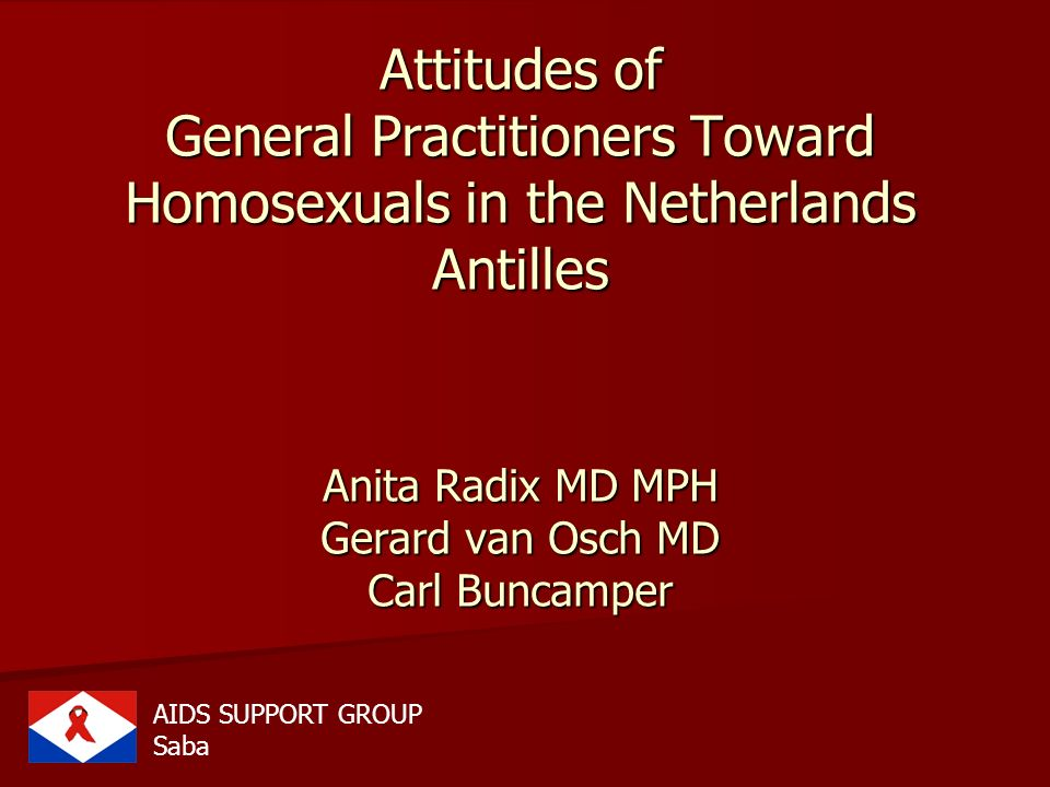 Attitudes of General Practitioners Toward Homosexuals in the Netherlands Antilles Anita Radix MD MPH Gerard van Osch MD Carl Buncamper AIDS SUPPORT GR