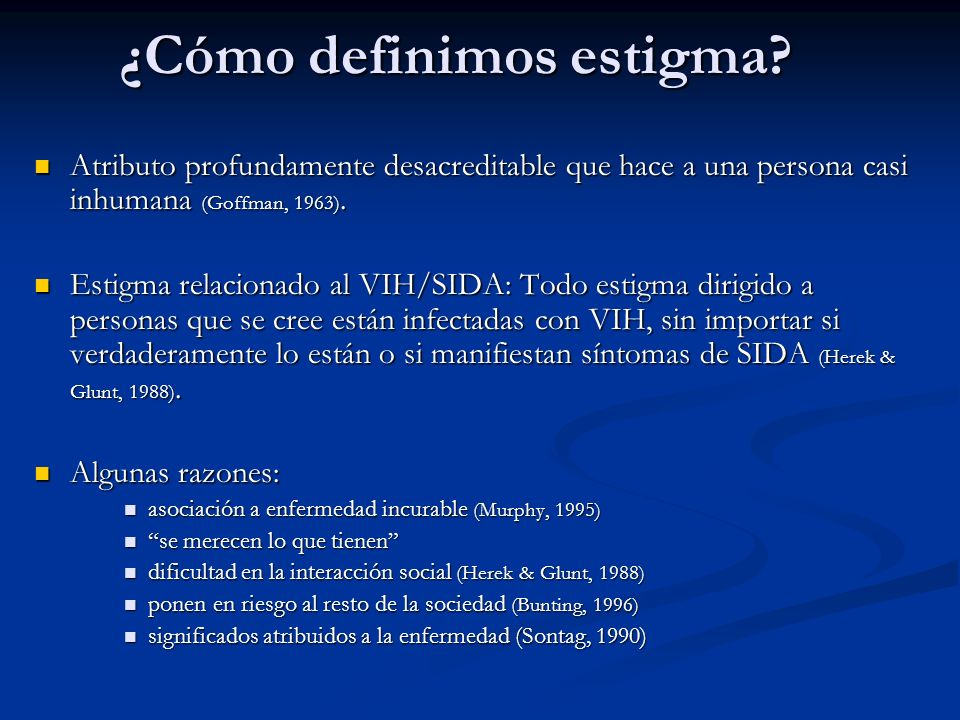 Investigaciones sobre el tema Variables relacionadas: Variables relacionadas: Conocimiento sobre VIH/SIDA (Chiliaoutakis & Trakas, 1996; Range & Starling, 1991) Conocimiento sobre VIH/SIDA (Chiliaoutakis & Trakas, 1996; Range & Starling, 1991) Asociación a otros estigmas: homosexualidad, etnicidad, uso de drogas (Borchert & Rickbaugh, 1995; Herek & Capitano, 1998).