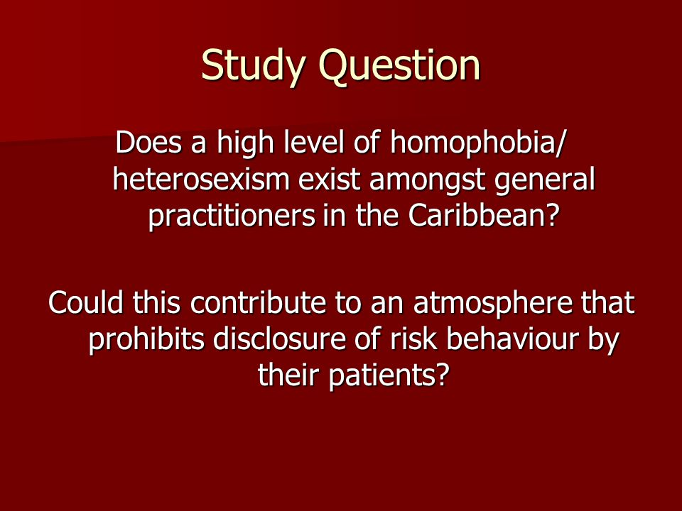 Study Question Does a high level of homophobia/ heterosexism exist amongst general practitioners in the Caribbean? Could this contribute to an atmosph