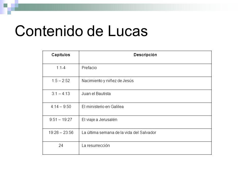 Contenido de Lucas CapítulosDescripción 1:1-4Prefacio 1:5 – 2:52Nacimiento y niñez de Jesús 3:1 – 4:13Juan el Bautista 4:14 – 9:50El ministerio en Gal