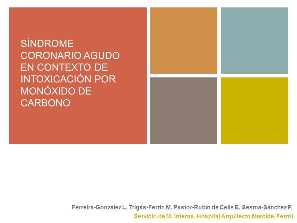 SÍNDROME CORONARIO AGUDO EN CONTEXTO DE INTOXICACIÓN POR MONÓXIDO DE CARBONO Servicio de M. Interna. Hospital Arquitecto Marcide. Ferrol Ferreira-Gonz