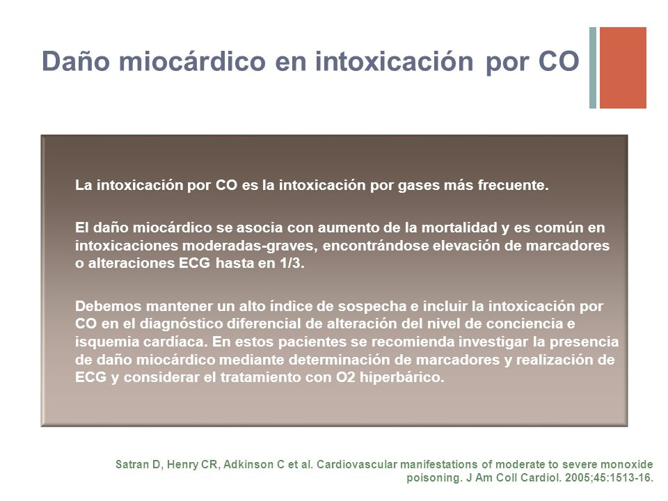 Daño miocárdico en intoxicación por CO Signos más comunes Dos patrones clínicos Taquicardia sinusal (41%)Alteraciones ST (30%) Satran D, Henry CR, Adk