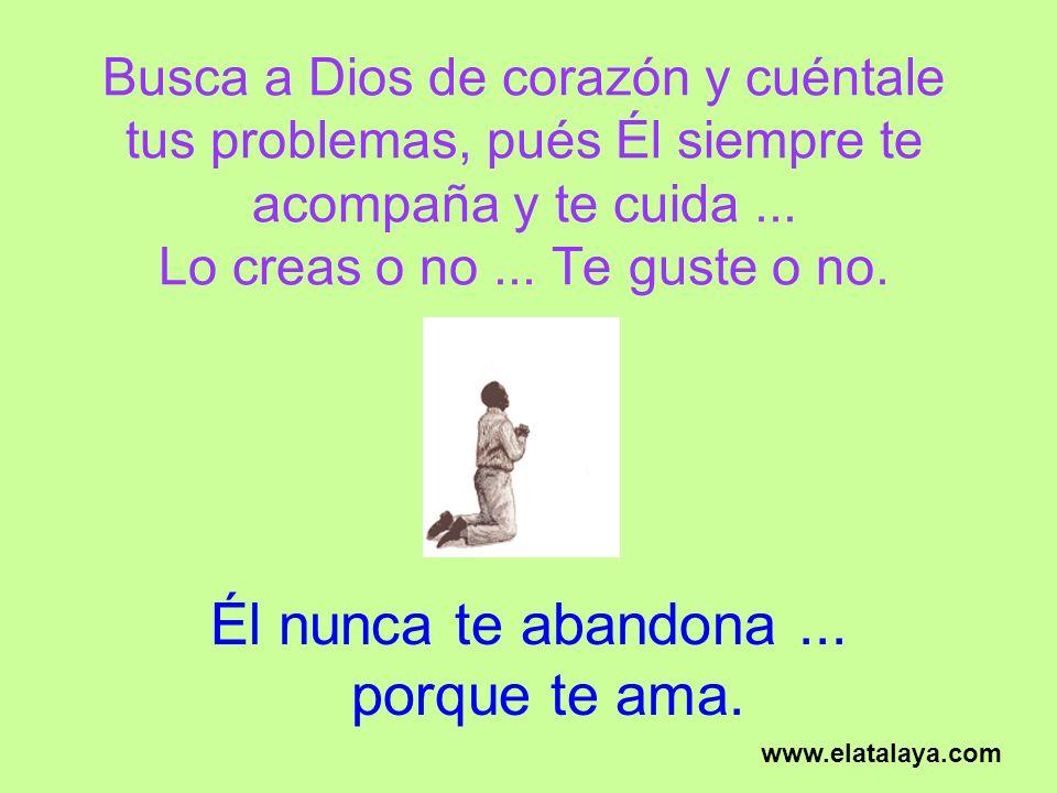 Busca a Dios de corazón y cuéntale tus problemas, pués Él siempre te acompaña y te cuida... Lo creas o no... Te guste o no. Él nunca te abandona... po