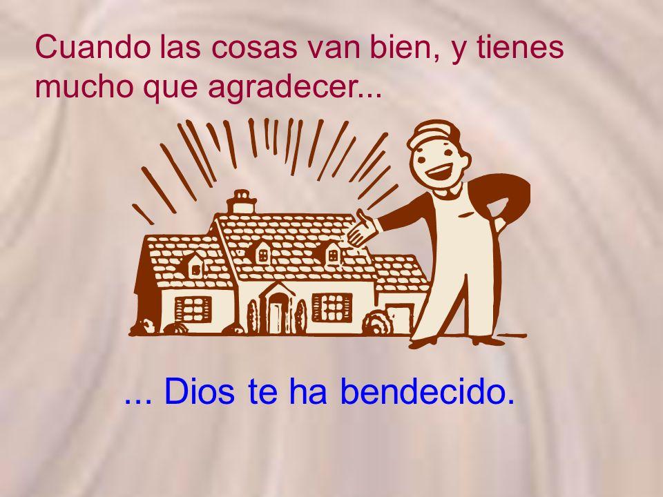 Cuando las cosas van bien, y tienes mucho que agradecer...... Dios te ha bendecido.