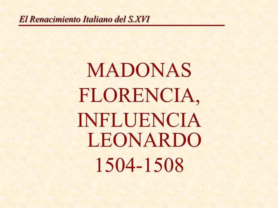 El Renacimiento Italiano del S.XVI MADONAS FLORENCIA, INFLUENCIA LEONARDO 1504-1508