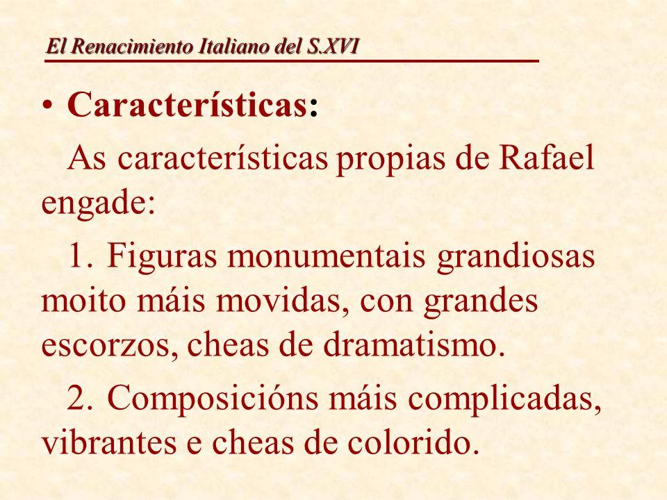 El Renacimiento Italiano del S.XVI Características: As características propias de Rafael engade: 1.Figuras monumentais grandiosas moito máis movidas,