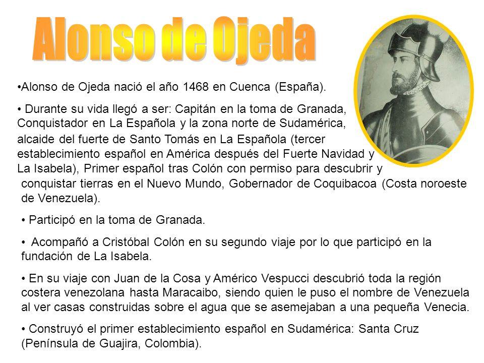 Alonso de Ojeda nació el año 1468 en Cuenca (España). Durante su vida llegó a ser: Capitán en la toma de Granada, Conquistador en La Española y la zon