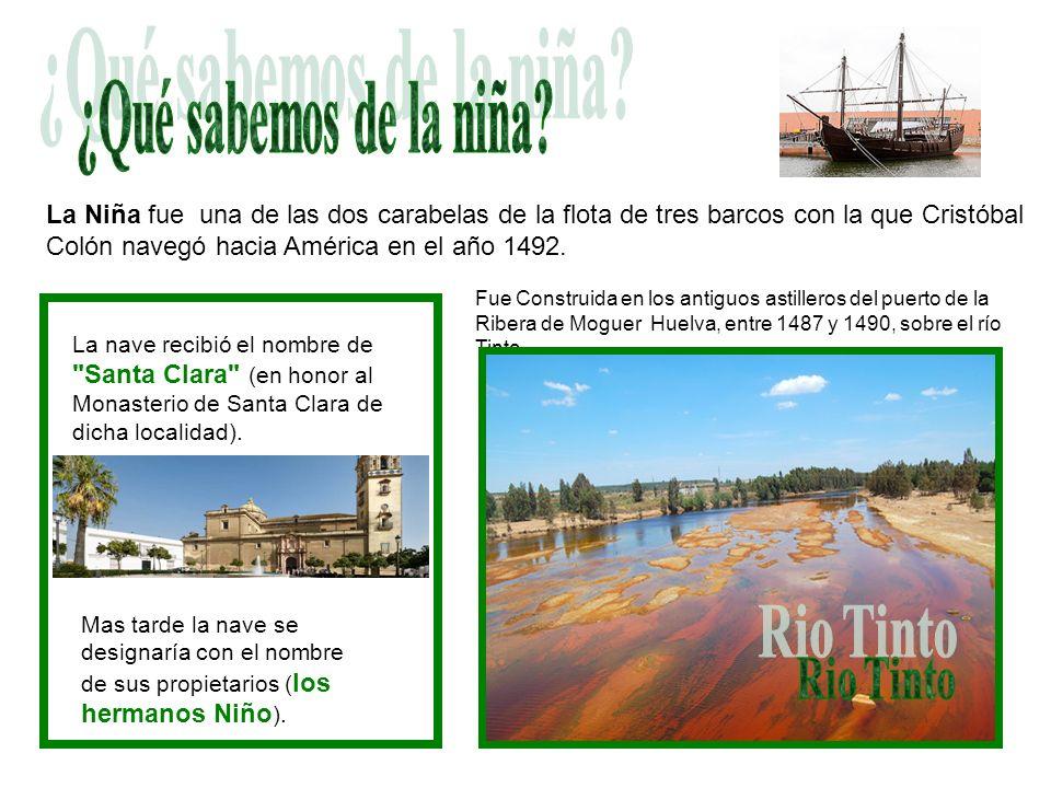 Fue Construida en los antiguos astilleros del puerto de la Ribera de Moguer Huelva, entre 1487 y 1490, sobre el río Tinto. La Niña fue una de las dos