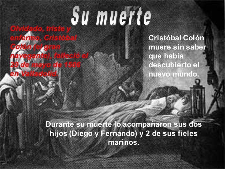 Durante su muerte lo acompañaron sus dos hijos (Diego y Fernando) y 2 de sus fieles marinos. Olvidado, triste y enfermo, Cristóbal Colón (el gran nave