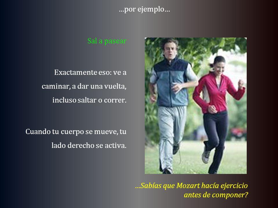 …por ejemplo… Sal a pasear Exactamente eso: ve a caminar, a dar una vuelta, incluso saltar o correr. Cuando tu cuerpo se mueve, tu lado derecho se act