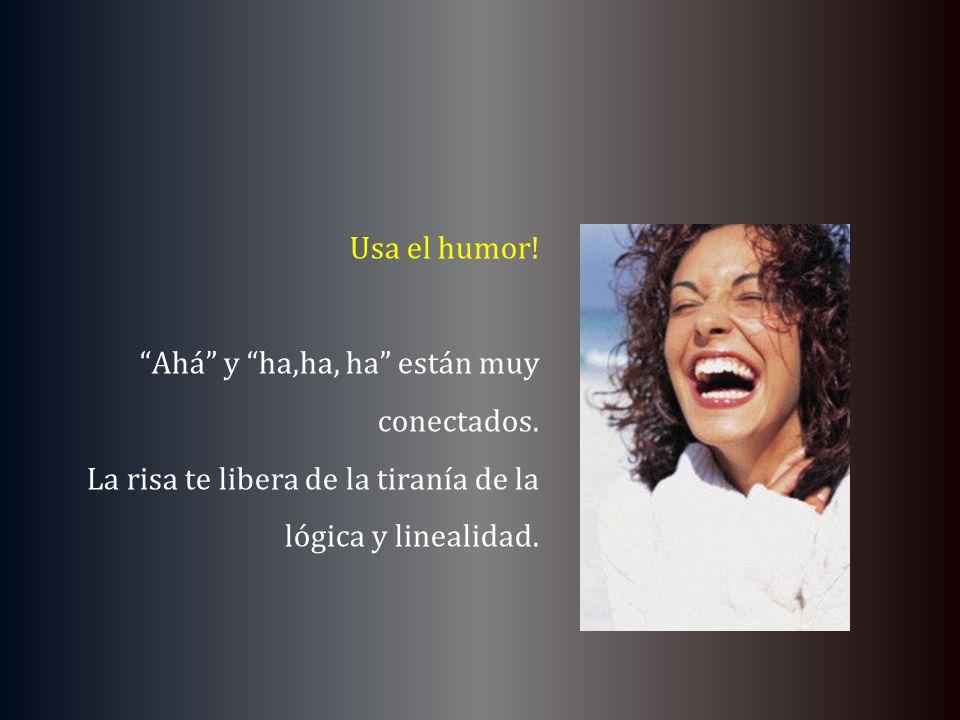 Usa el humor! Ahá y ha,ha, ha están muy conectados. La risa te libera de la tiranía de la lógica y linealidad.