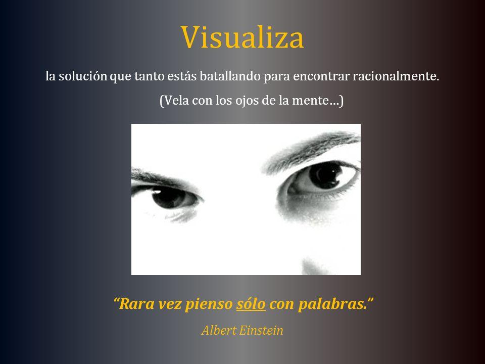 Visualiza la solución que tanto estás batallando para encontrar racionalmente. (Vela con los ojos de la mente…) Rara vez pienso sólo con palabras. Alb