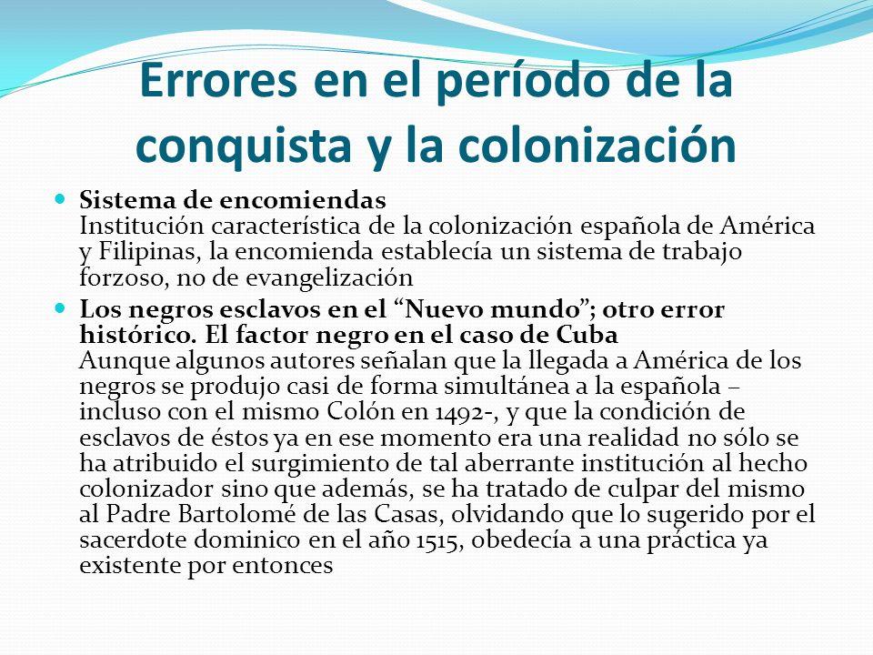 Errores en el período de la conquista y la colonización Sistema de encomiendas Institución característica de la colonización española de América y Fil