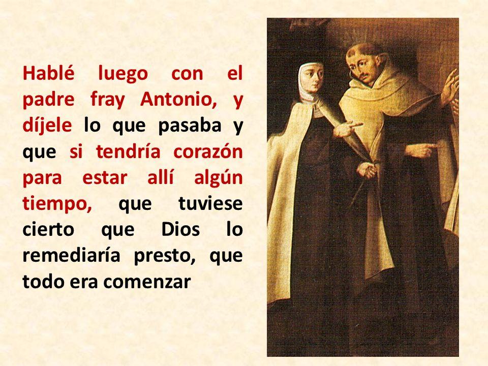 Hablé luego con el padre fray Antonio, y díjele lo que pasaba y que si tendría corazón para estar allí algún tiempo, que tuviese cierto que Dios lo re