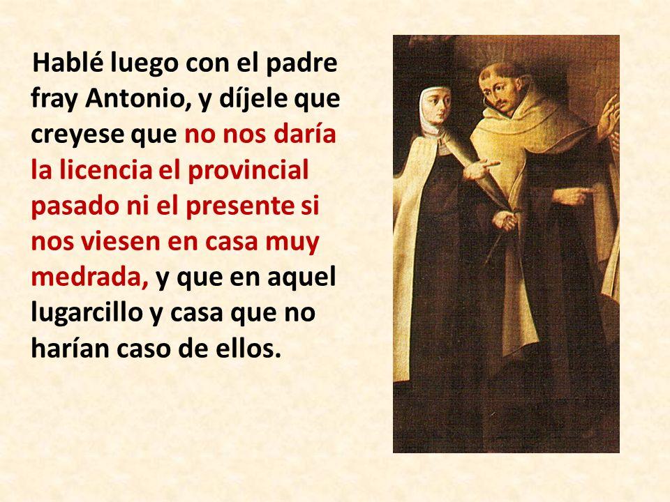 Hablé luego con el padre fray Antonio, y díjele que creyese que no nos daría la licencia el provincial pasado ni el presente si nos viesen en casa muy