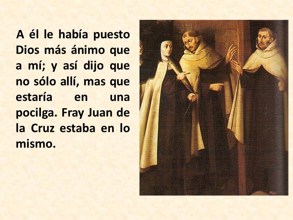 A él le había puesto Dios más ánimo que a mí; y así dijo que no sólo allí, mas que estaría en una pocilga. Fray Juan de la Cruz estaba en lo mismo.