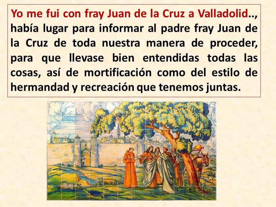 Yo me fui con fray Juan de la Cruz a Valladolid.., había lugar para informar al padre fray Juan de la Cruz de toda nuestra manera de proceder, para qu