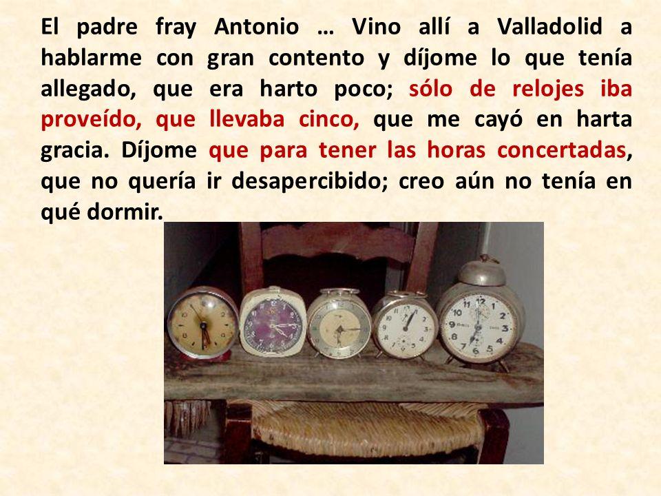 El padre fray Antonio … Vino allí a Valladolid a hablarme con gran contento y díjome lo que tenía allegado, que era harto poco; sólo de relojes iba pr