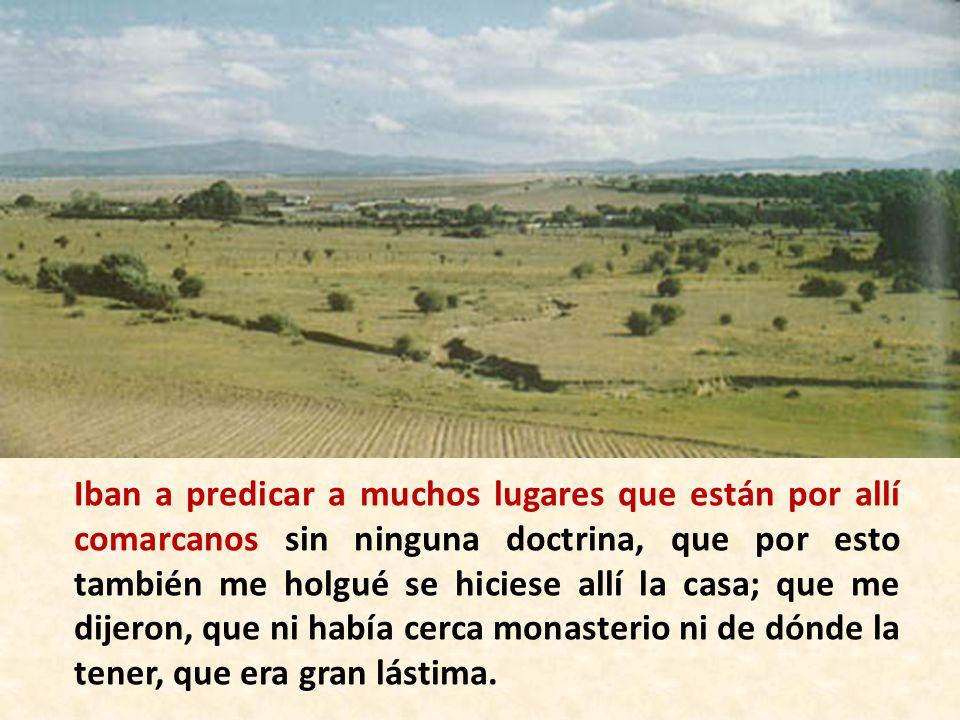Iban a predicar a muchos lugares que están por allí comarcanos sin ninguna doctrina, que por esto también me holgué se hiciese allí la casa; que me di