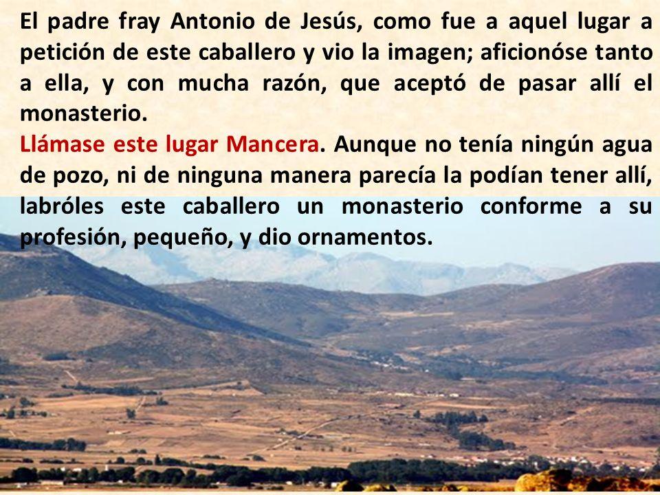 El padre fray Antonio de Jesús, como fue a aquel lugar a petición de este caballero y vio la imagen; aficionóse tanto a ella, y con mucha razón, que a
