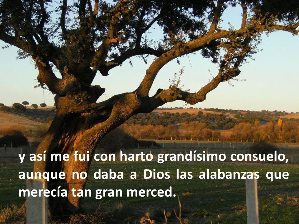 y así me fui con harto grandísimo consuelo, aunque no daba a Dios las alabanzas que merecía tan gran merced.